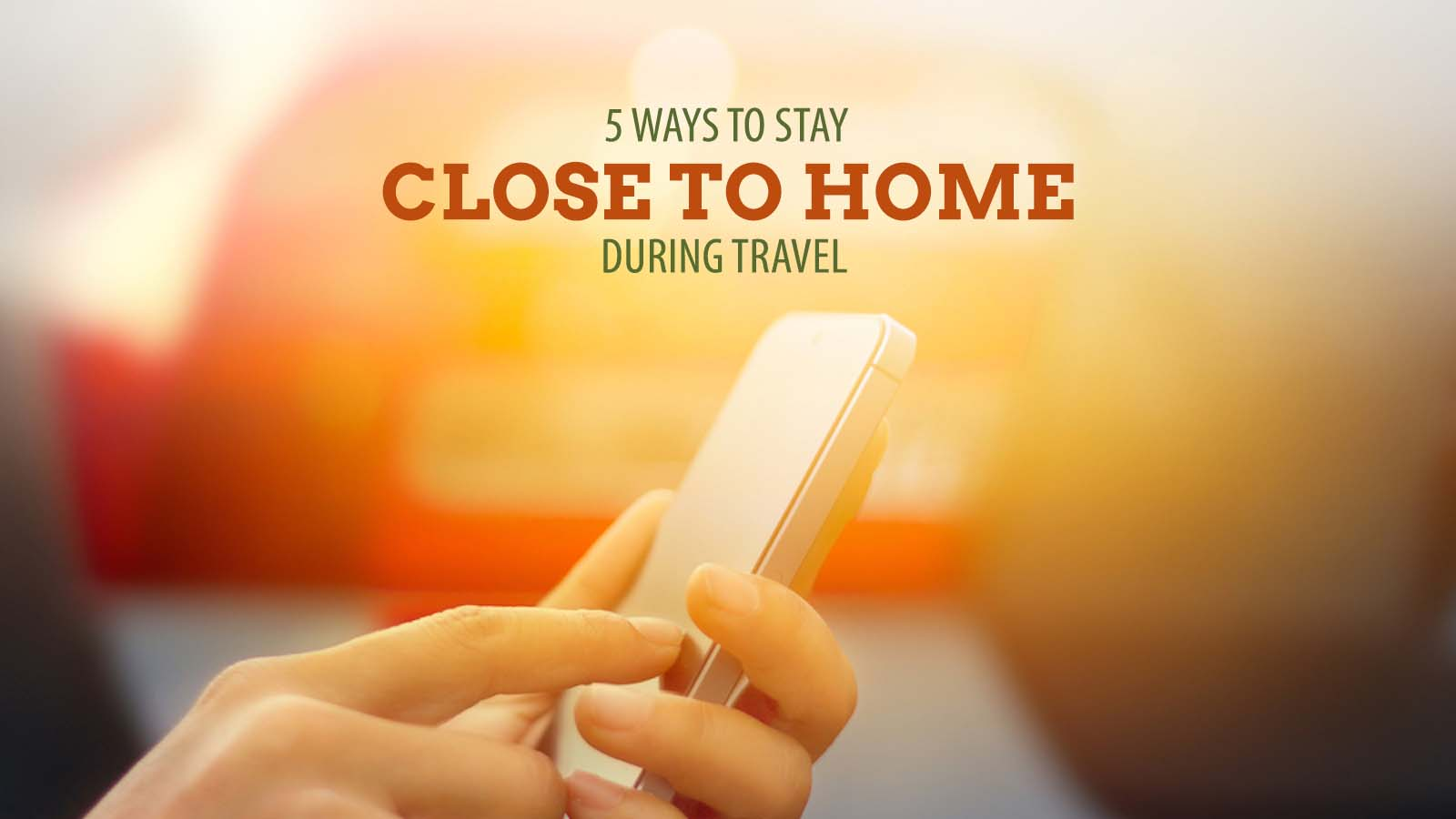 5 Ways to Stay Close to Home During Travel