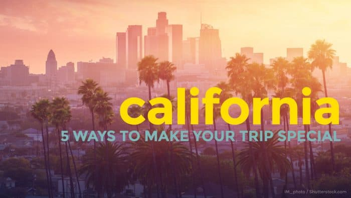 California: 5 Ways to Make Your Trip More Special