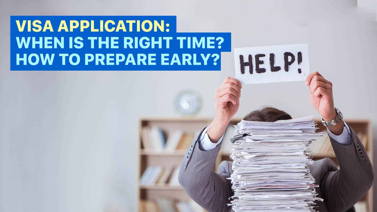 The Road to VISA APPLICATION APPROVAL: When is the Right Time? How to Prepare Early?