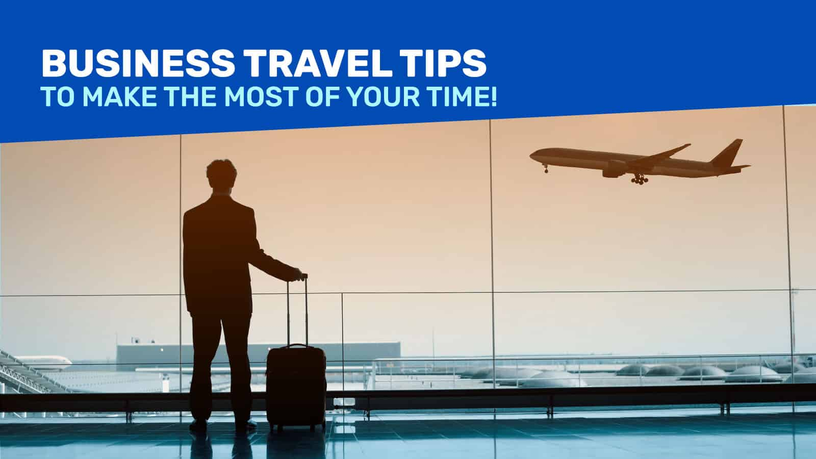 BUSINESS TRAVEL: 9 Tips to Make the Most of Your Business Trips!